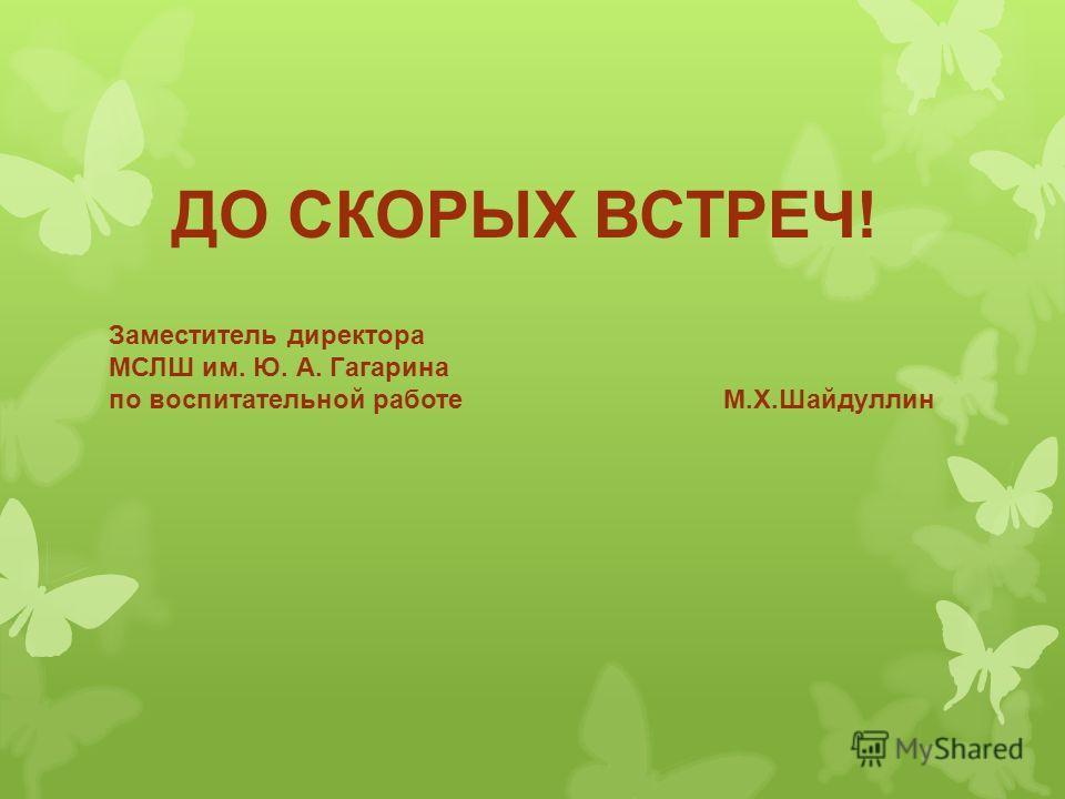 Заместитель директора МСЛШ им. Ю. А. Гагарина по воспитательной работе М.Х.Шайдуллин ДО СКОРЫХ ВСТРЕЧ!