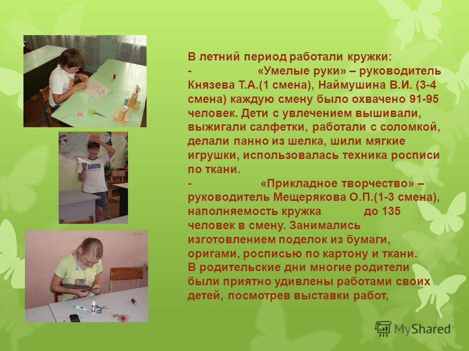 В летний период работали кружки: - «Умелые руки» – руководитель Князева Т.А.(1 смена), Наймушина В.И. (3-4 смена) каждую смену было охвачено 91-95 человек. Дети с увлечением вышивали, выжигали салфетки, работали с соломкой, делали панно из шелка, шил