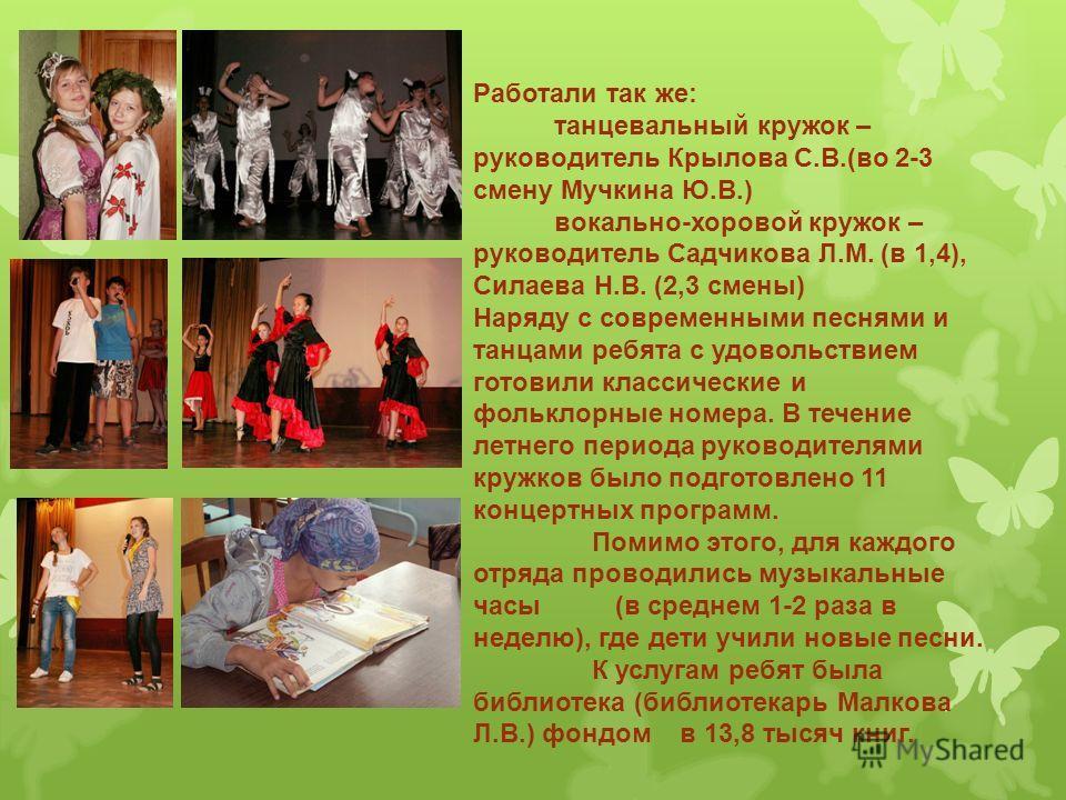 Работали так же: танцевальный кружок – руководитель Крылова С.В.(во 2-3 смену Мучкина Ю.В.) вокально-хоровой кружок – руководитель Садчикова Л.М. (в 1,4), Силаева Н.В. (2,3 смены) Наряду с современными песнями и танцами ребята с удовольствием готовил