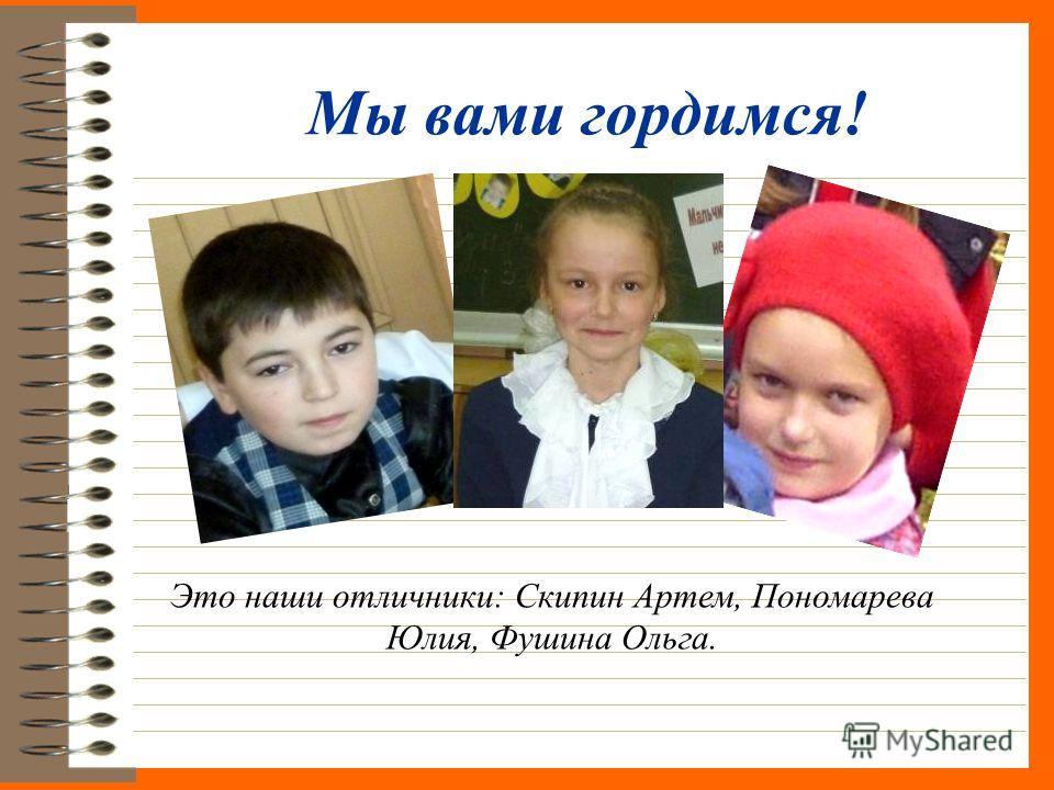 Мы вами гордимся! Это наши отличники: Скипин Артем, Пономарева Юлия, Фушина Ольга.