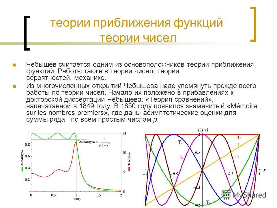 теории приближения функций теории чисел Чебышев считается одним из основоположников теории приближения функций. Работы также в теории чисел, теории вероятностей, механике. Из многочисленных открытий Чебышева надо упомянуть прежде всего работы по теор