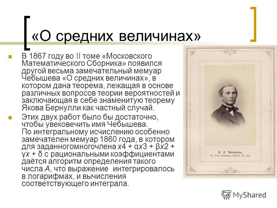 «О средних величинах» В 1867 году во II томе «Московского Математического Сборника» появился другой весьма замечательный мемуар Чебышева «О средних величинах», в котором дана теорема, лежащая в основе различных вопросов теории вероятностей и заключаю