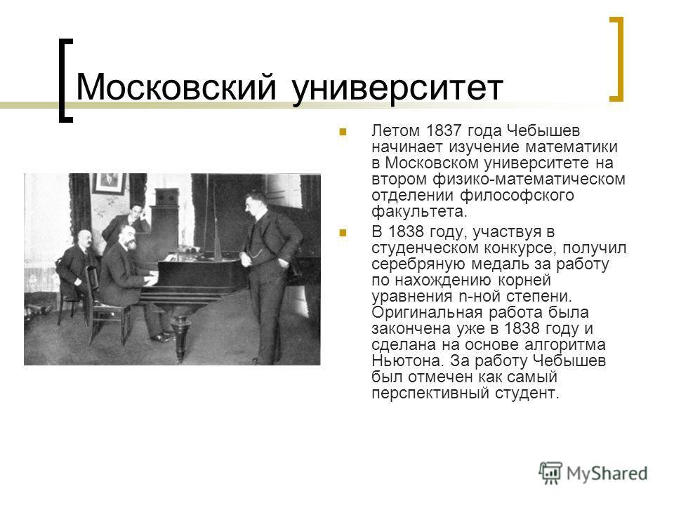 Московский университет Летом 1837 года Чебышев начинает изучение математики в Московском университете на втором физико-математическом отделении философского факультета. В 1838 году, участвуя в студенческом конкурсе, получил серебряную медаль за работ
