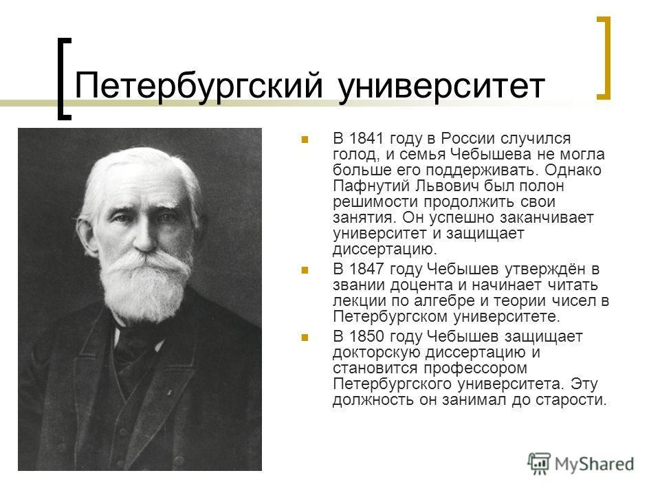 Петербургский университет В 1841 году в России случился голод, и семья Чебышева не могла больше его поддерживать. Однако Пафнутий Львович был полон решимости продолжить свои занятия. Он успешно заканчивает университет и защищает диссертацию. В 1847 г