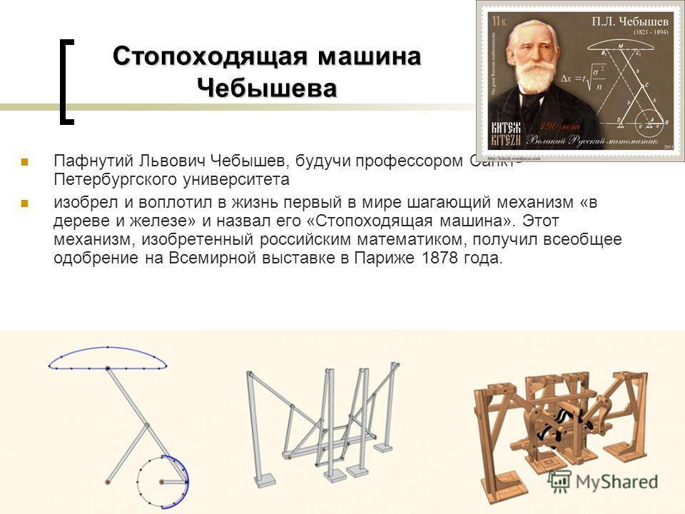 Стопоходящая машина Чебышева Пафнутий Львович Чебышев, будучи профессором Санкт- Петербургского университета изобрел и воплотил в жизнь первый в мире шагающий механизм «в дереве и железе» и назвал его «Стопоходящая машина». Этот механизм, изобретенны