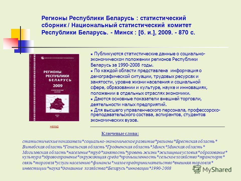 Публикуются статистические данные о социально- экономическом положении регионов Республики Беларусь за 1990-2008 годы. По каждой области представлена информация о демографической ситуации, трудовых ресурсах и занятости, уровне жизни населения и социа