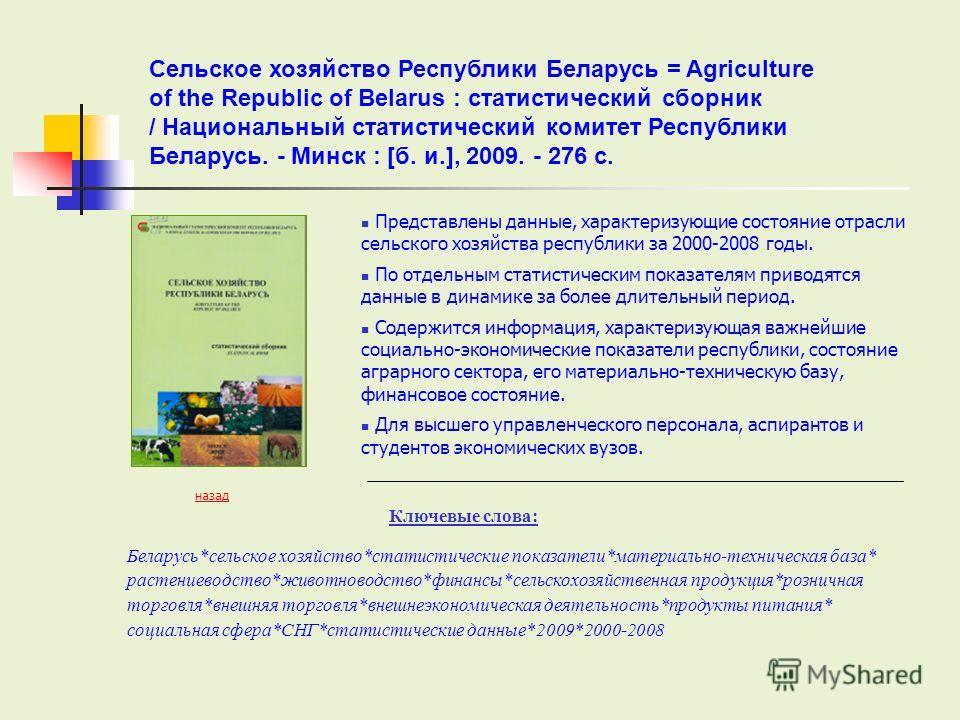 Представлены данные, характеризующие состояние отрасли сельского хозяйства республики за 2000-2008 годы. По отдельным статистическим показателям приводятся данные в динамике за более длительный период. Содержится информация, характеризующая важнейшие