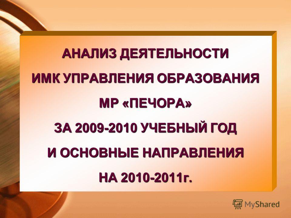 АНАЛИЗ ДЕЯТЕЛЬНОСТИ ИМК УПРАВЛЕНИЯ ОБРАЗОВАНИЯ МР «ПЕЧОРА» ЗА 2009-2010 УЧЕБНЫЙ ГОД И ОСНОВНЫЕ НАПРАВЛЕНИЯ НА 2010-2011г.