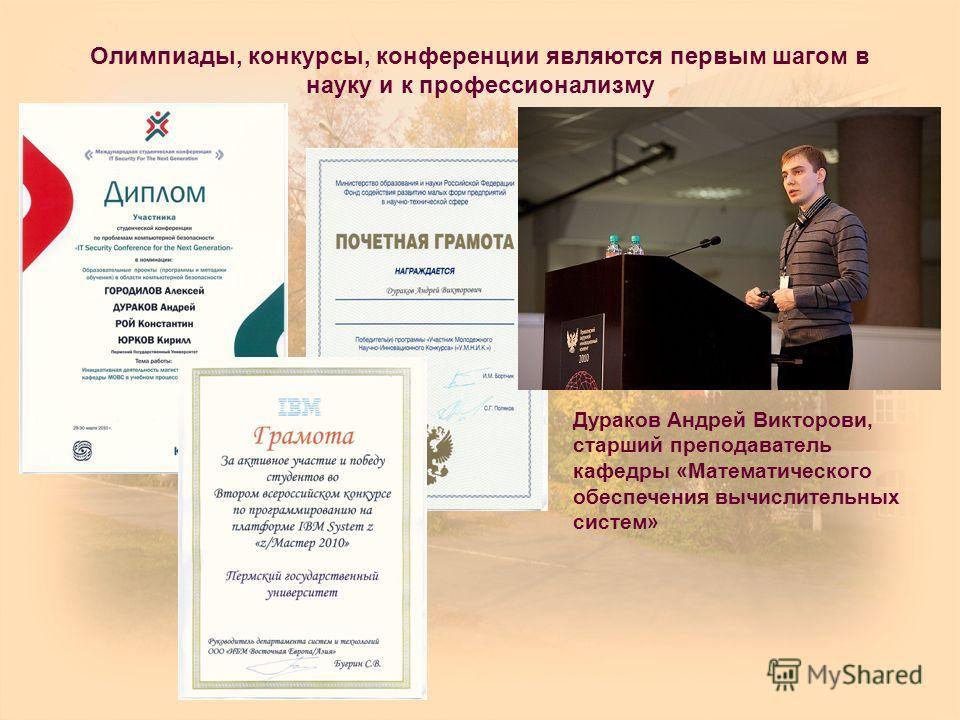 Олимпиады, конкурсы, конференции являются первым шагом в науку и к профессионализму Дураков Андрей Викторови, старший преподаватель кафедры «Математического обеспечения вычислительных систем»