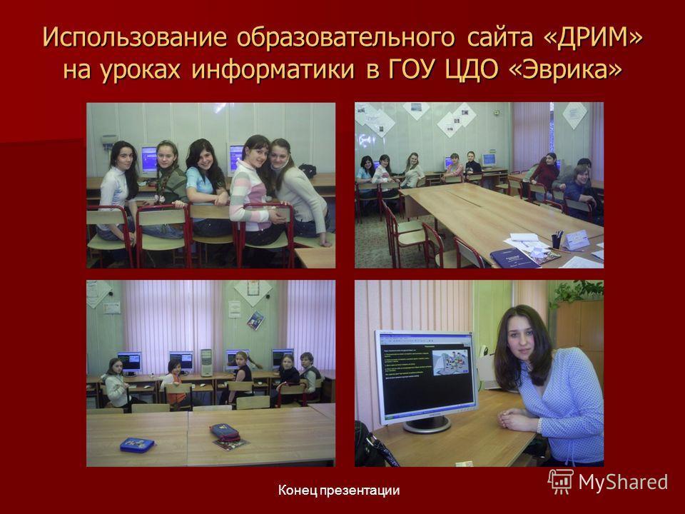 Использование образовательного сайта «ДРИМ» на уроках информатики в ГОУ ЦДО «Эврика» Конец презентации