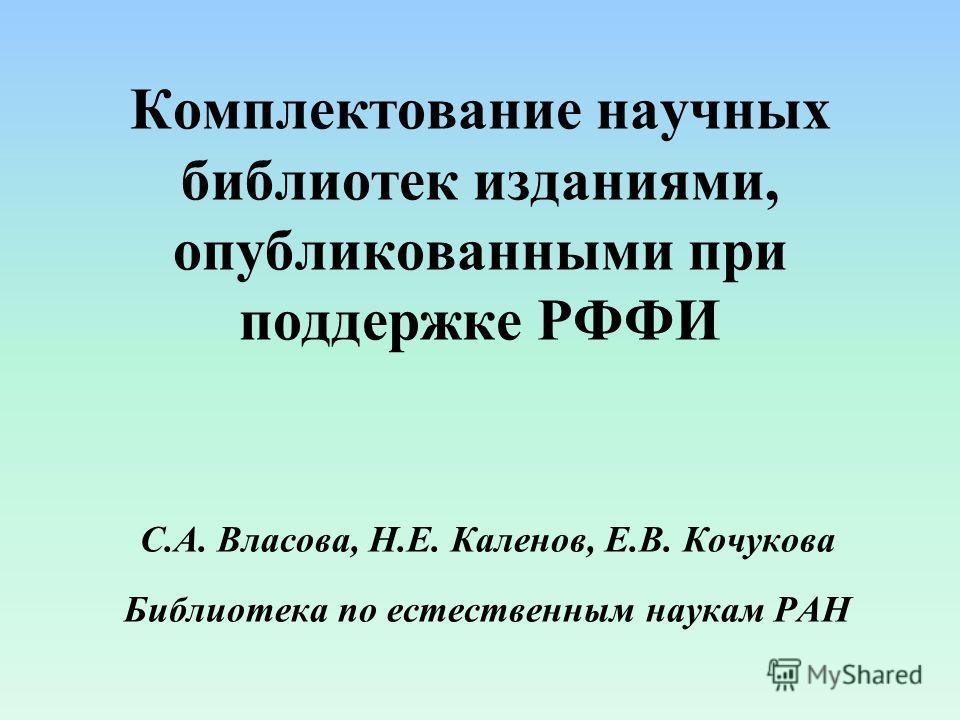 Комплектование научных библиотек изданиями, опубликованными при поддержке РФФИ С.А. Власова, Н.Е. Каленов, Е.В. Кочукова Библиотека по естественным наукам РАН