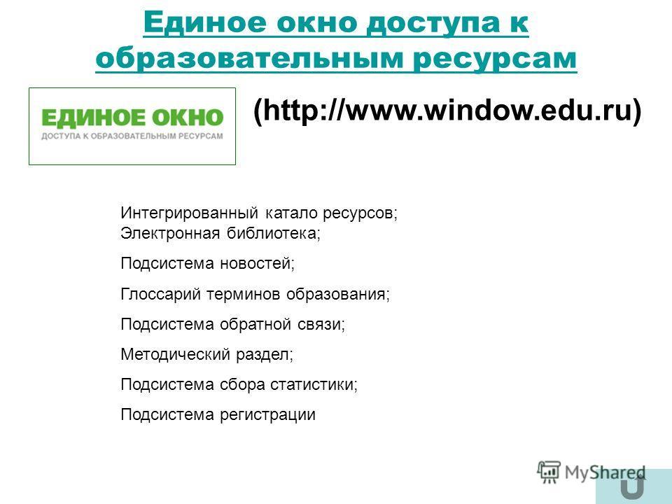 Единое окно доступа к образовательным ресурсам (http://www.window.edu.ru) Интегрированный катало ресурсов; Электронная библиотека; Подсистема новостей; Глоссарий терминов образования; Подсистема обратной связи; Методический раздел; Подсистема сбора с