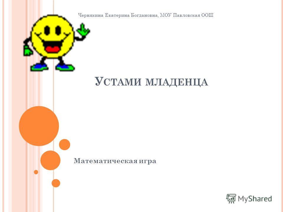 У СТАМИ МЛАДЕНЦА Математическая игра Чернякина Екатерина Богдановна, МОУ Павловская ООШ