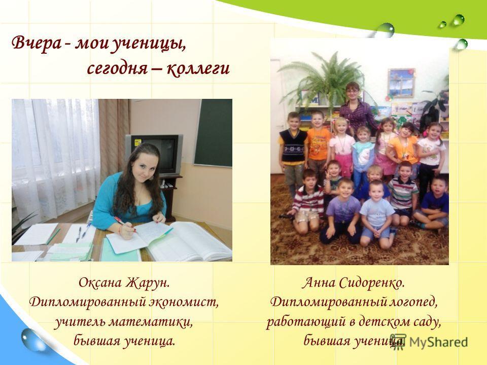 Вчера - мои ученицы, сегодня – коллеги Оксана Жарун. Дипломированный экономист, учитель математики, бывшая ученица. Анна Сидоренко. Дипломированный логопед, работающий в детском саду, бывшая ученица.