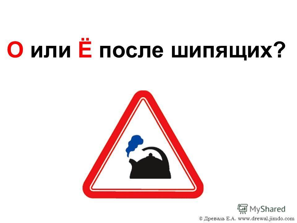 О или Ё после шипящих? © Древаль Е.А. www.drewal.jimdo.com