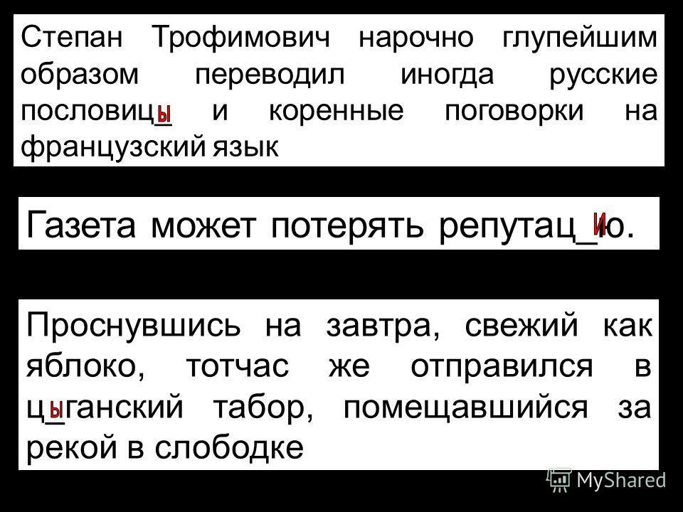 Степан Трофимович нарочно глупейшим образом переводил иногда русские пословиц_ и коренные поговорки на французский язык Газета может потерять репутац_ю. Проснувшись на завтра, свежий как яблоко, тотчас же отправился в ц_ганский табор, помещавшийся за