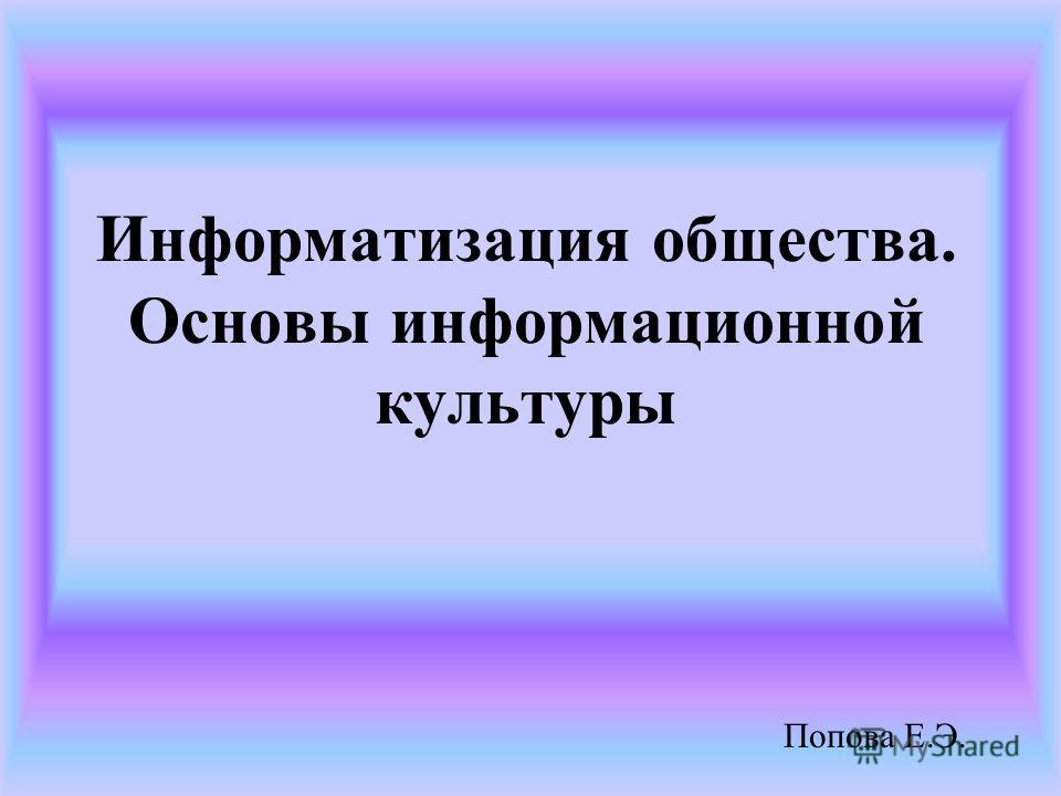 Информатизация общества. Основы информационной культуры Попова Е.Э.