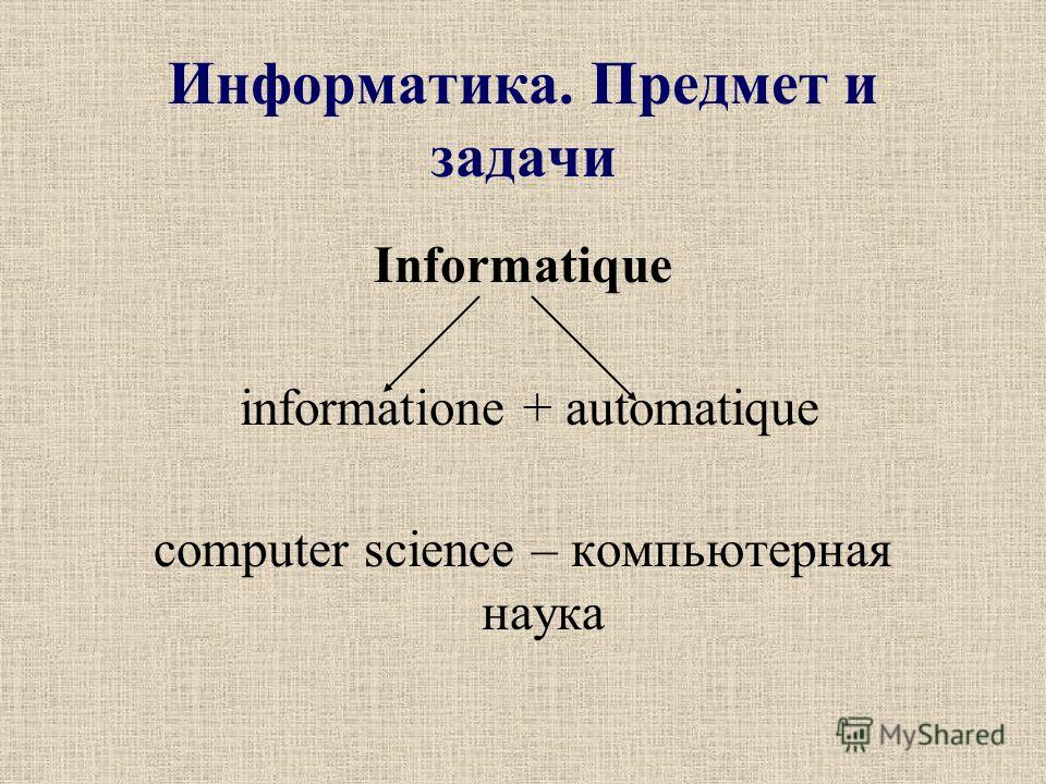 Информатика. Предмет и задачи Informatique informatione + automatique computer science – компьютерная наука