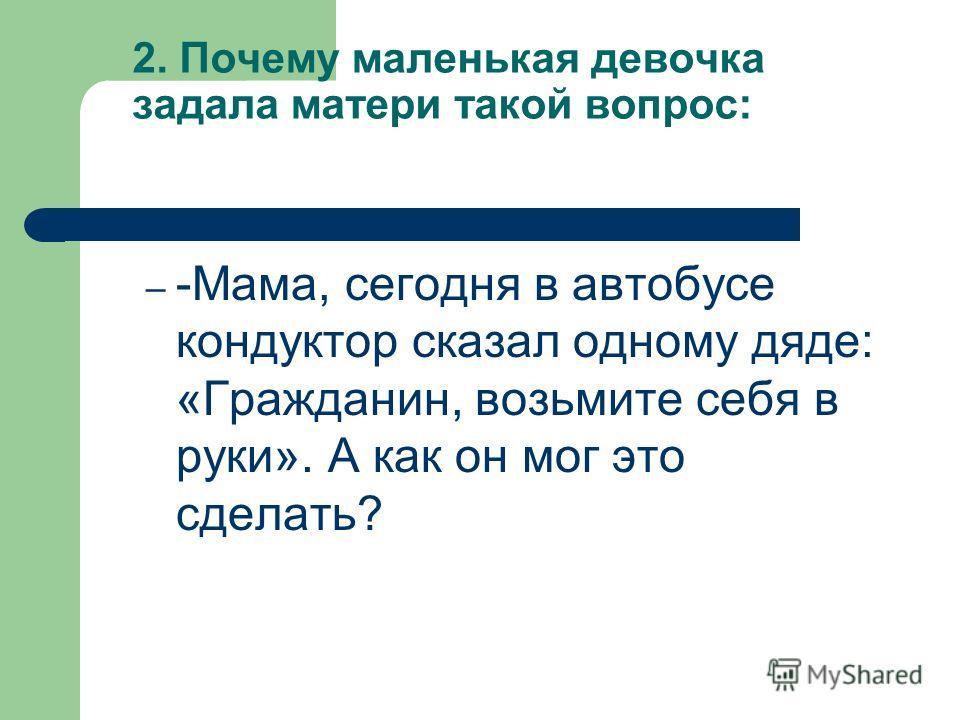 2. Почему маленькая девочка задала матери такой вопрос: – -Мама, сегодня в автобусе кондуктор сказал одному дяде: «Гражданин, возьмите себя в руки». А как он мог это сделать?