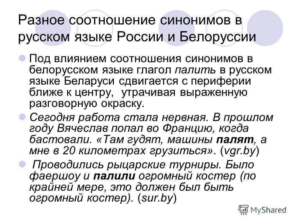 Разное соотношение синонимов в русском языке России и Белоруссии Под влиянием соотношения синонимов в белорусском языке глагол палить в русском языке Беларуси сдвигается с периферии ближе к центру, утрачивая выраженную разговорную окраску. Сегодня ра