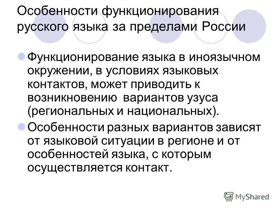 Особенности функционирования русского языка за пределами России Функционирование языка в иноязычном окружении, в условиях языковых контактов, может приводить к возникновению вариантов узуса (региональных и национальных). Особенности разных вариантов