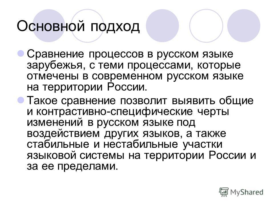Основной подход Сравнение процессов в русском языке зарубежья, с теми процессами, которые отмечены в современном русском языке на территории России. Такое сравнение позволит выявить общие и контрастивно-специфические черты изменений в русском языке п