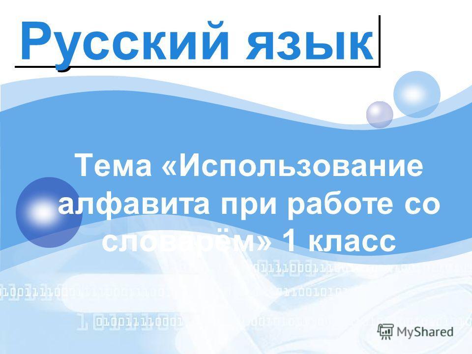 LOGO Русский язык Тема «Использование алфавита при работе со словарём» 1 класс