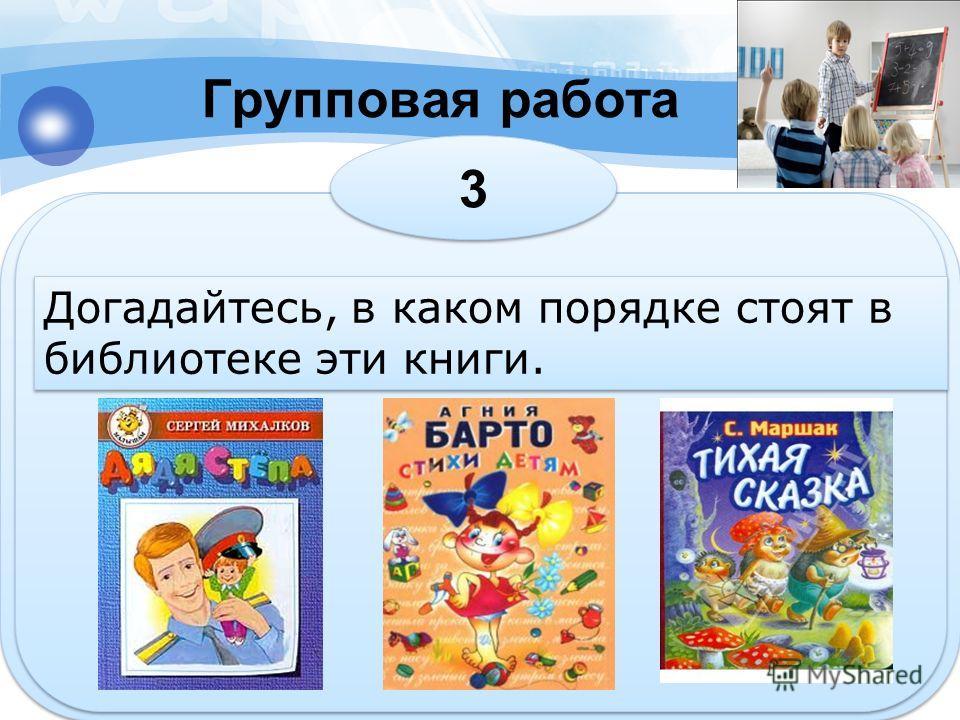 Групповая работа 3 3 Догадайтесь, в каком порядке стоят в библиотеке эти книги.