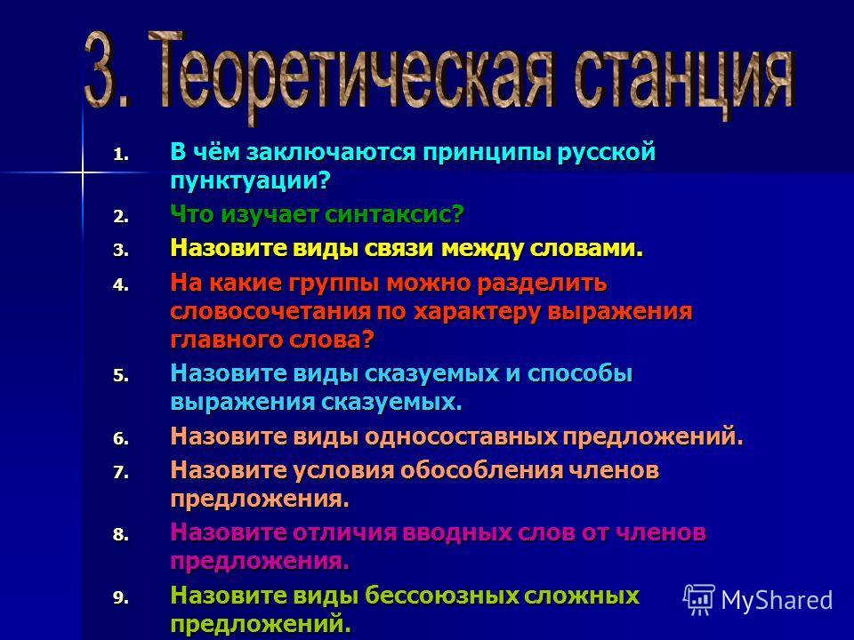 1. В чём заключаются принципы русской пунктуации? 2. Что изучает синтаксис? 3. Назовите виды связи между словами. 4. На какие группы можно разделить словосочетания по характеру выражения главного слова? 5. Назовите виды сказуемых и способы выражения