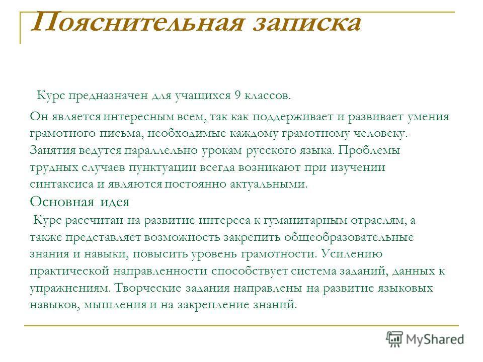 Пояснительная записка Курс предназначен для учащихся 9 классов. Он является интересным всем, так как поддерживает и развивает умения грамотного письма, необходимые каждому грамотному человеку. Занятия ведутся параллельно урокам русского языка. Пробле
