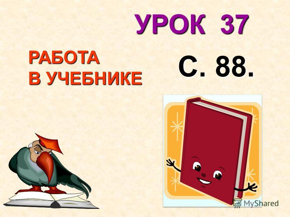РАБОТА В УЧЕБНИКЕ В УЧЕБНИКЕ С. 88. УРОК 37