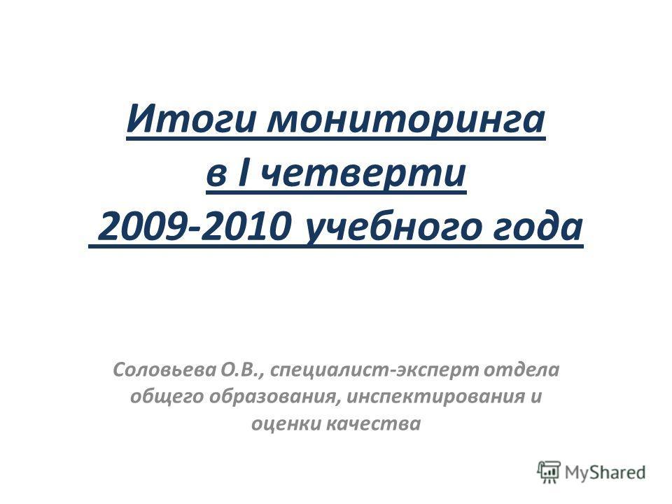 Итоги мониторинга в I четверти 2009-2010 учебного года Соловьева О.В., специалист-эксперт отдела общего образования, инспектирования и оценки качества
