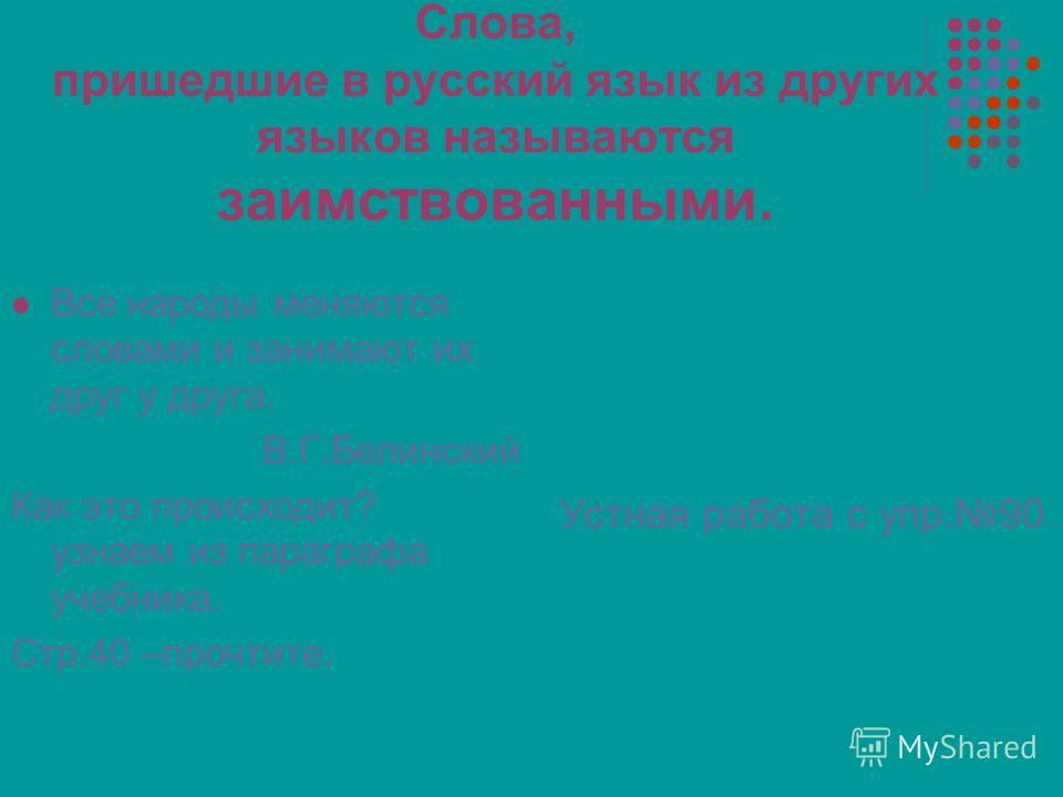 Слова, пришедшие в русский язык из других языков называются заимствованными. Все народы меняются словами и занимают их друг у друга. В.Г.Белинский Как это происходит? узнаем из параграфа учебника. Стр.40 –прочтите. Устная работа с упр.90..