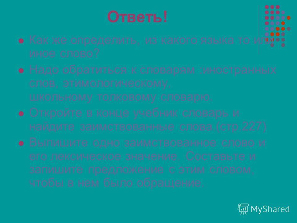 Ответь! Как же определить, из какого языка то или иное слово? Надо обратиться к словарям :иностранных слов, этимологическому, школьному толковому словарю. Откройте в конце учебник словарь и найдите заимствованные слова.(стр.227) Выпишите одно заимств