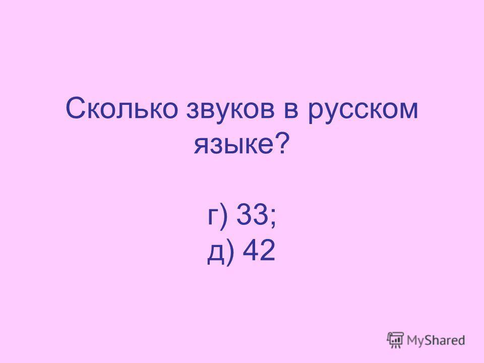 Сколько звуков в русском языке? г) 33; д) 42