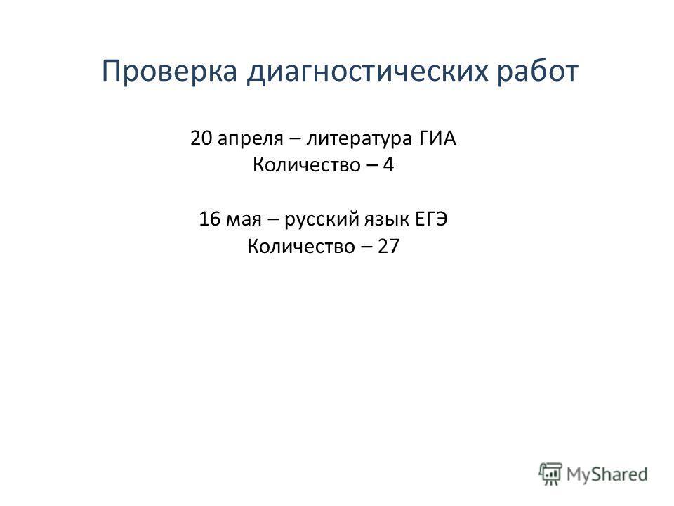 Проверка диагностических работ 20 апреля – литература ГИА Количество – 4 16 мая – русский язык ЕГЭ Количество – 27