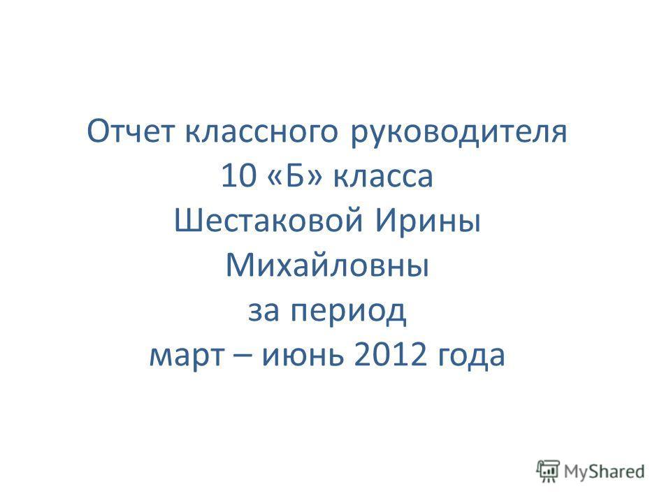 Отчет классного руководителя 10 «Б» класса Шестаковой Ирины Михайловны за период март – июнь 2012 года