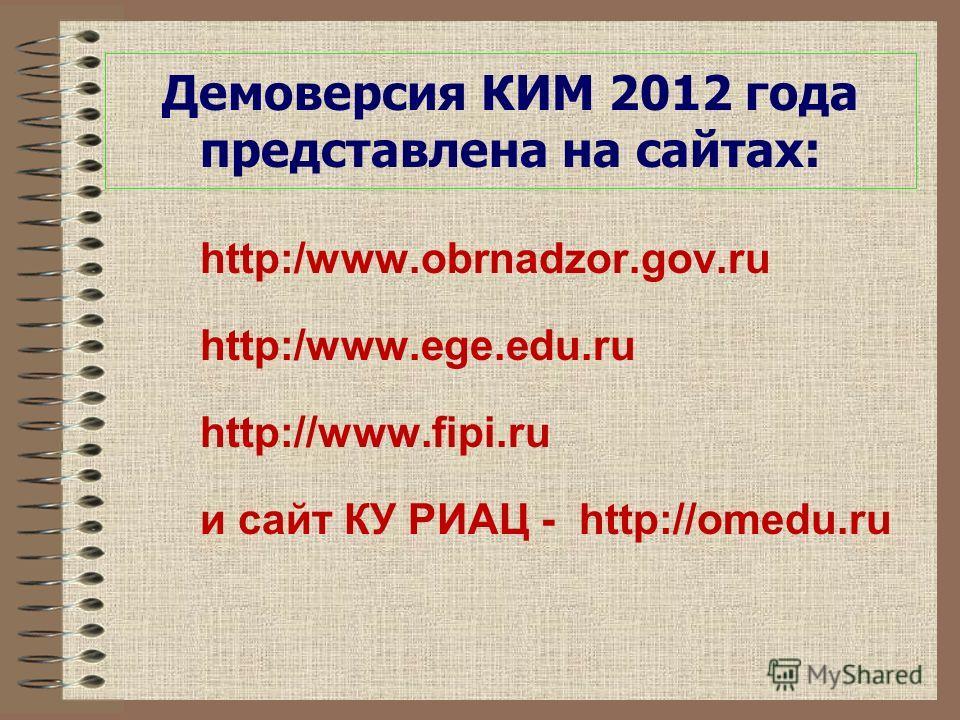 Демоверсия КИМ 2012 года представлена на сайтах: http:/www.obrnadzor.gov.ru http:/www.ege.edu.ru http://www.fipi.ru и сайт КУ РИАЦ - http://omedu.ru