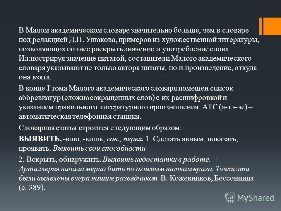 В Малом академическом словаре значительно больше, чем в словаре под редакцией Д.Н. Ушакова, примеров из художественной литературы, позволяющих полнее раскрыть значение и употребление слова. Иллюстрируя значение цитатой, составители Малого академическ