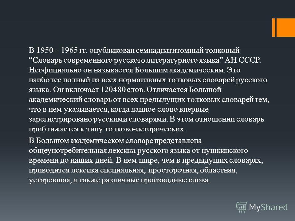 В 1950 – 1965 гг. опубликован семнадцатитомный толковый Словарь современного русского литературного языка АН СССР. Неофициально он называется Большим академическим. Это наиболее полный из всех нормативных толковых словарей русского языка. Он включает