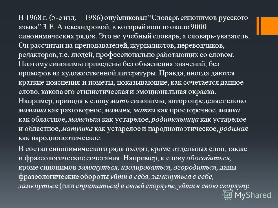 В 1968 г. (5-е изд. – 1986) опубликован Словарь синонимов русского языка 3.Е. Александровой, в который вошло около 9000 синонимических рядов. Это не учебный словарь, а словарь-указатель. Он рассчитан на преподавателей, журналистов, переводчиков, реда