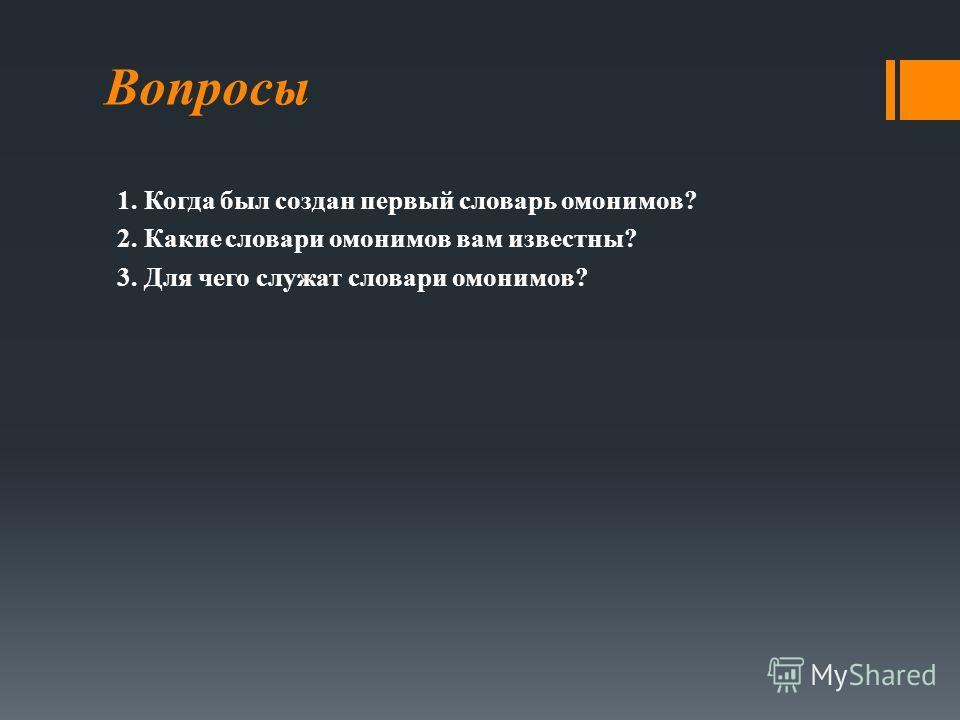 Вопросы 1. Когда был создан первый словарь омонимов? 2. Какие словари омонимов вам известны? 3. Для чего служат словари омонимов?
