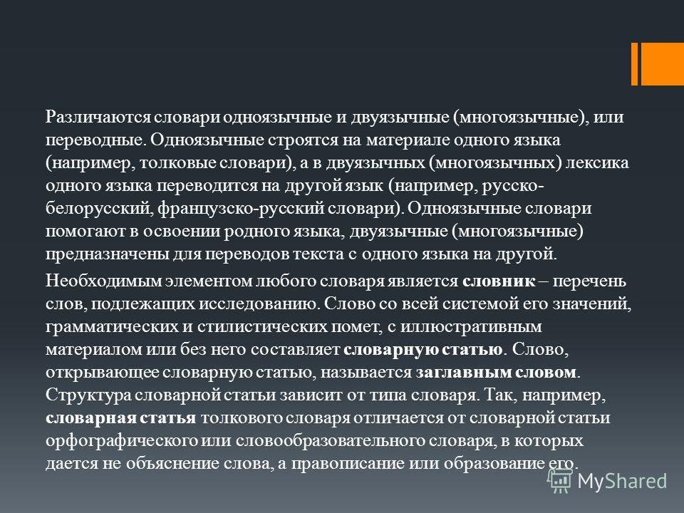 Различаются словари одноязычные и двуязычные (многоязычные), или переводные. Одноязычные строятся на материале одного языка (например, толковые словари), а в двуязычных (многоязычных) лексика одного языка переводится на другой язык (например, русско-