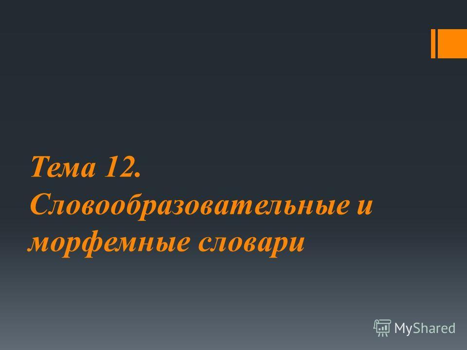 Тема 12. Словообразовательные и морфемные словари