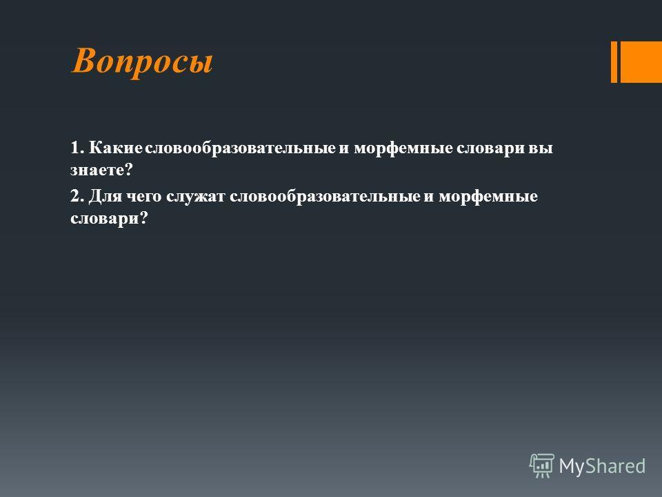 Вопросы 1. Какие словообразовательные и морфемные словари вы знаете? 2. Для чего служат словообразовательные и морфемные словари?