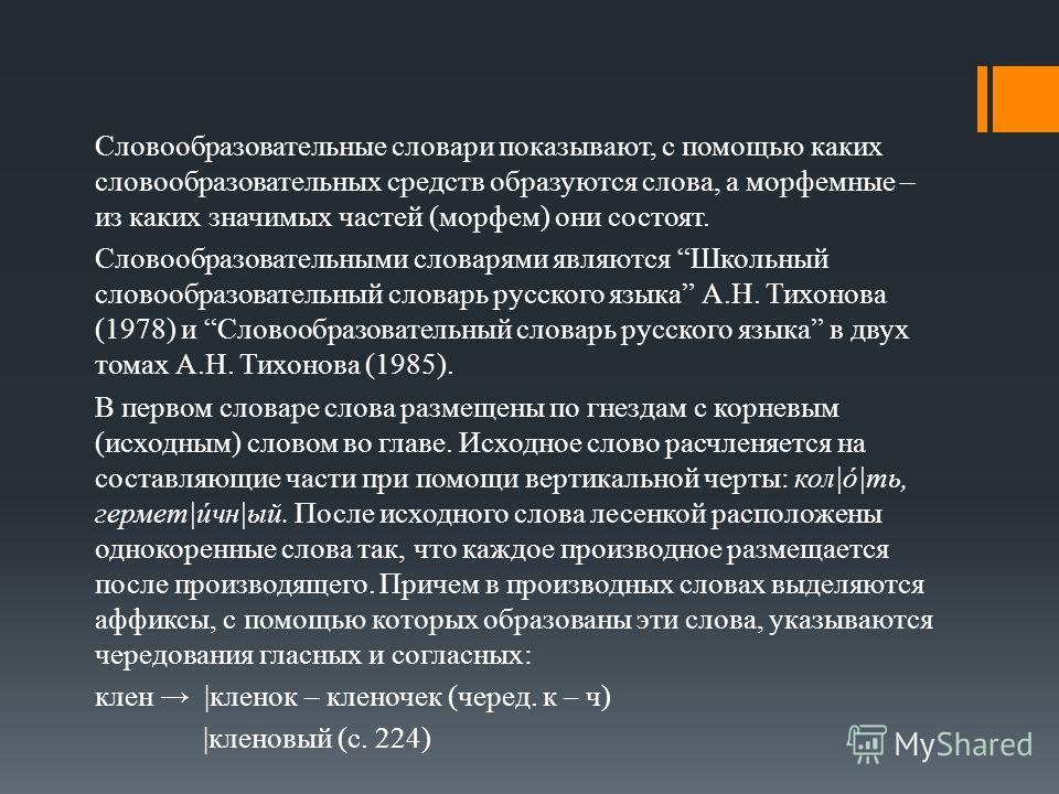 Словообразовательные словари показывают, с помощью каких словообразовательных средств образуются слова, а морфемные – из каких значимых частей (морфем) они состоят. Словообразовательными словарями являются Школьный словообразовательный словарь русско