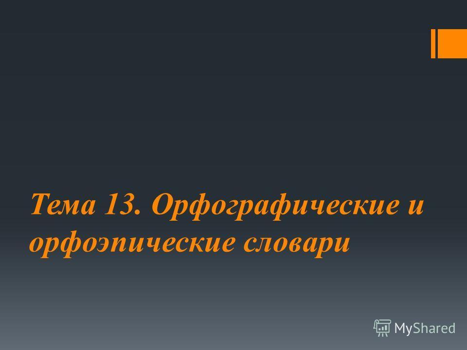 Тема 13. Орфографические и орфоэпические словари