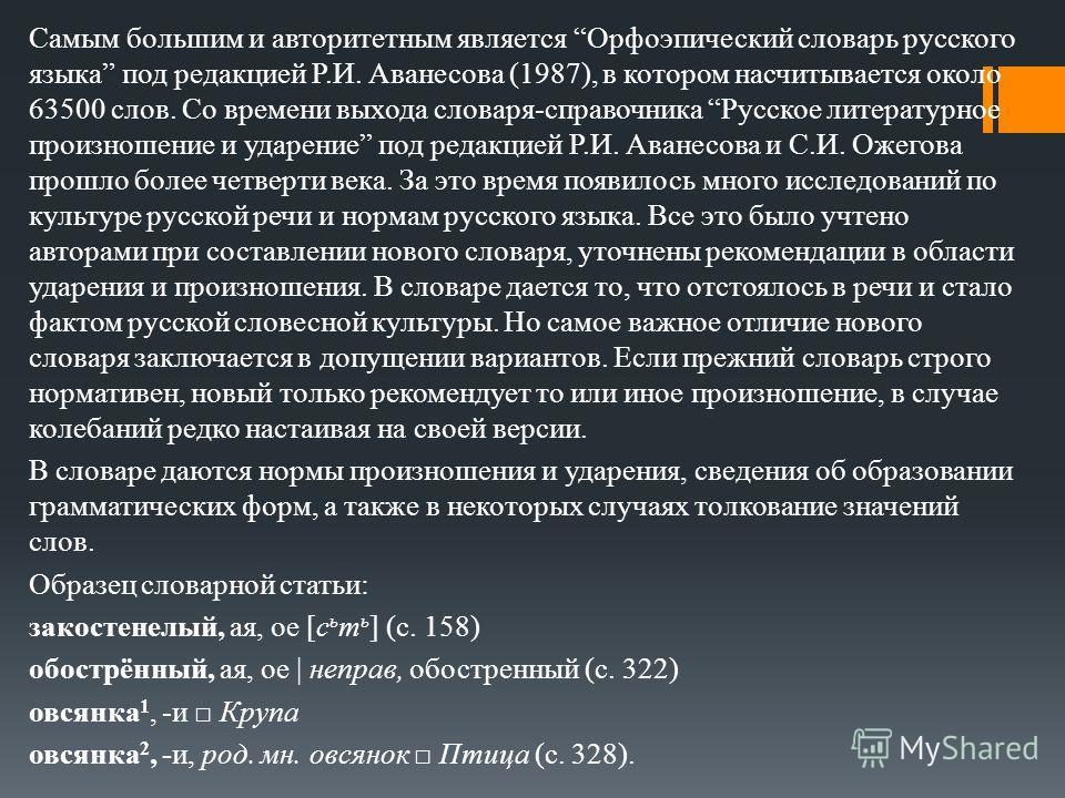 Самым большим и авторитетным является Орфоэпический словарь русского языка под редакцией Р.И. Аванесова (1987), в котором насчитывается около 63500 слов. Со времени выхода словаря-справочника Русское литературное произношение и ударение под редакцией