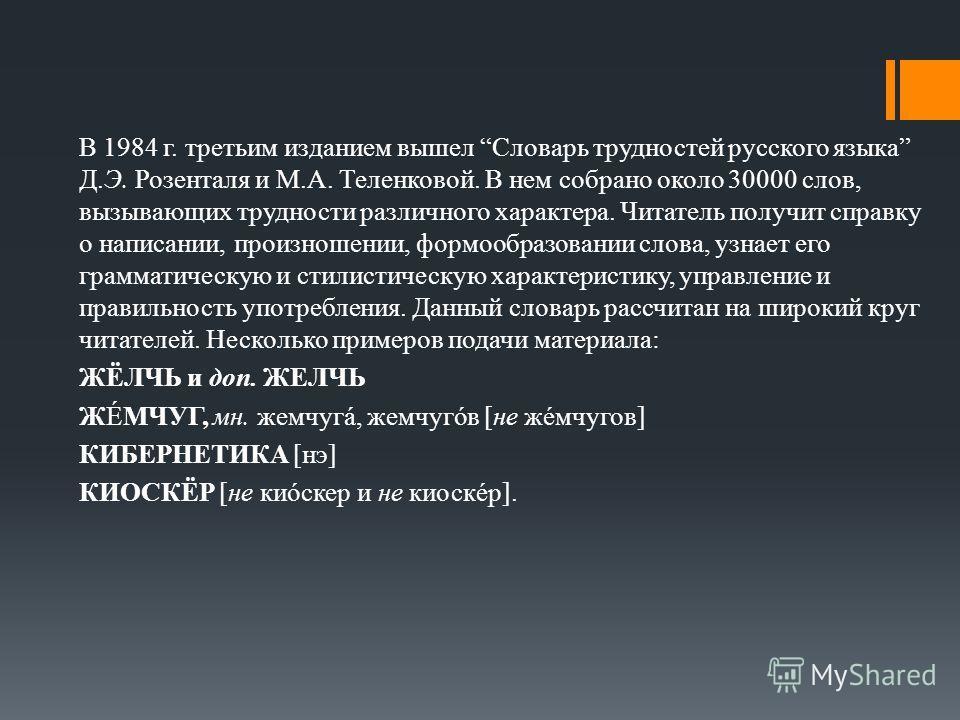 В 1984 г. третьим изданием вышел Словарь трудностей русского языка Д.Э. Розенталя и М.А. Теленковой. В нем собрано около 30000 слов, вызывающих трудности различного характера. Читатель получит справку о написании, произношении, формообразовании слова