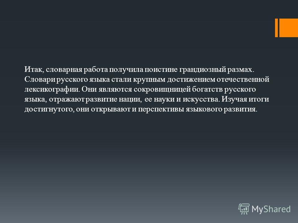 Итак, словарная работа получила поистине грандиозный размах. Словари русского языка стали крупным достижением отечественной лексикографии. Они являются сокровищницей богатств русского языка, отражают развитие нации, ее науки и искусства. Изучая итоги